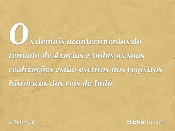 Os demais acontecimentos do reinado de Azarias e todas as suas realizações estão escritos nos registros históricos dos reis de Judá. -- 2 Reis 15:6