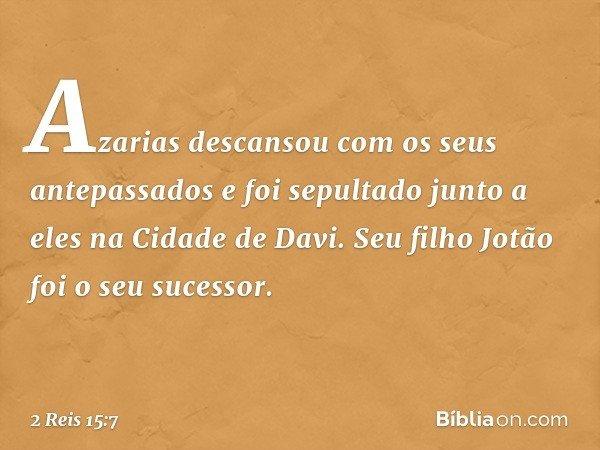 Azarias descansou com os seus antepassados e foi sepultado junto a eles na Cidade de Davi. Seu filho Jotão foi o seu sucessor. -- 2 Reis 15:7