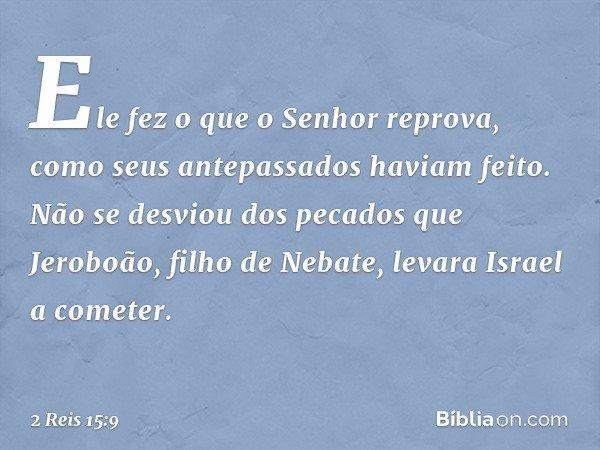 Ele fez o que o Senhor reprova, como seus antepassados haviam feito. Não se desviou dos pecados que Jeroboão, filho de Nebate, levara Israel a cometer. -- 2 Rei