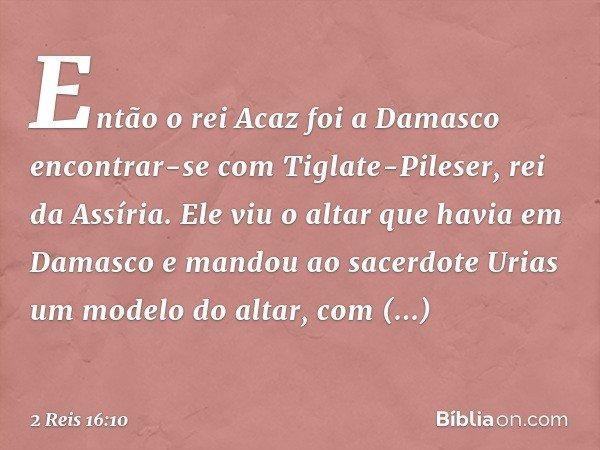 Então o rei Acaz foi a Damasco encontrar-se com Tiglate-Pileser, rei da Assíria. Ele viu o altar que havia em Damasco e mandou ao sacerdote Urias um modelo do a