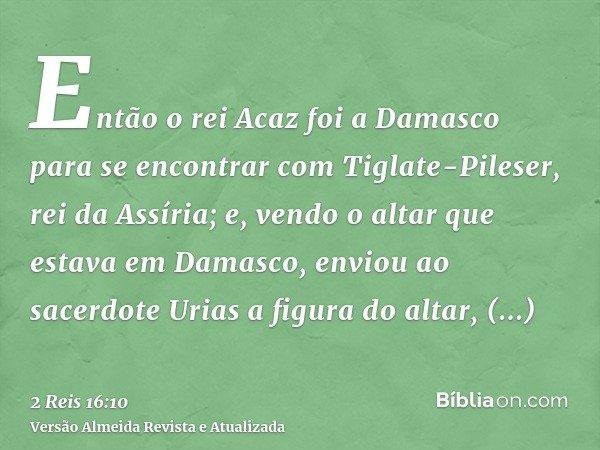 Então o rei Acaz foi a Damasco para se encontrar com Tiglate-Pileser, rei da Assíria; e, vendo o altar que estava em Damasco, enviou ao sacerdote Urias a figura
