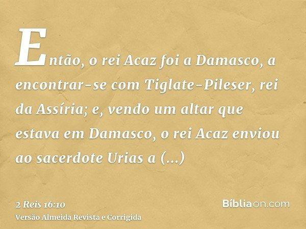 Então, o rei Acaz foi a Damasco, a encontrar-se com Tiglate-Pileser, rei da Assíria; e, vendo um altar que estava em Damasco, o rei Acaz enviou ao sacerdote Uri