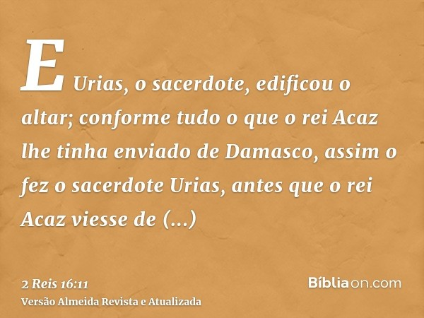 E Urias, o sacerdote, edificou o altar; conforme tudo o que o rei Acaz lhe tinha enviado de Damasco, assim o fez o sacerdote Urias, antes que o rei Acaz viesse