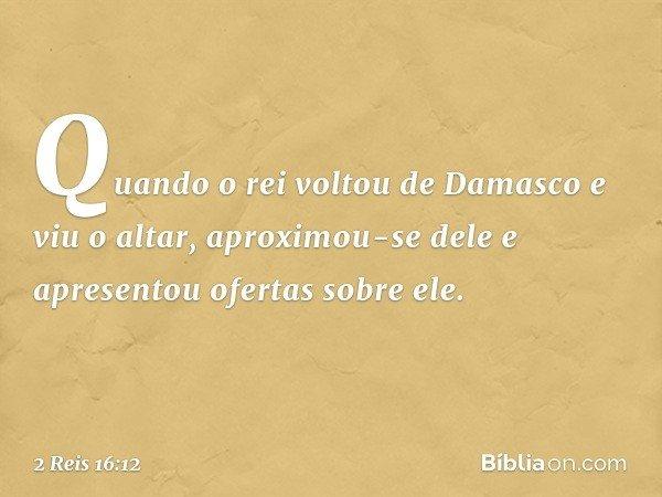 Quando o rei voltou de Damasco e viu o altar, aproximou-se dele e apresentou ofertas sobre ele. -- 2 Reis 16:12