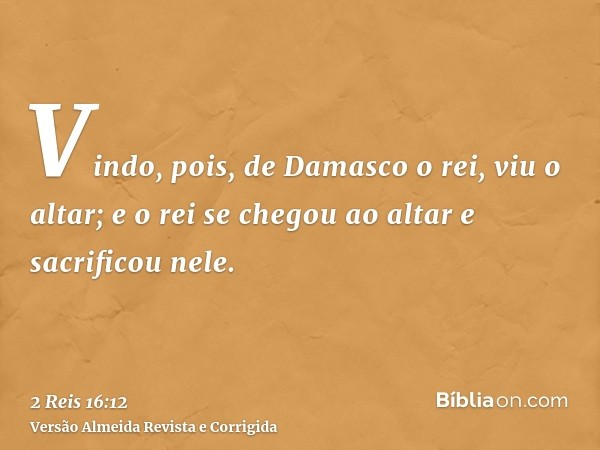 Vindo, pois, de Damasco o rei, viu o altar; e o rei se chegou ao altar e sacrificou nele.