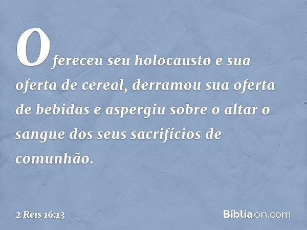 Ofereceu seu holocausto e sua oferta de cereal, derramou sua oferta de bebidas e aspergiu sobre o altar o sangue dos seus sacrifícios de comunhão. -- 2 Reis 16: