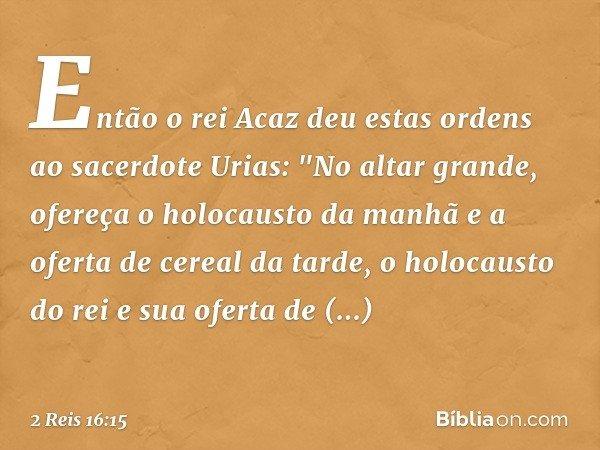 """Então o rei Acaz deu estas ordens ao sacerdote Urias: """"No altar grande, ofereça o holocausto da manhã e a oferta de cereal da tarde, o holocausto do rei e sua o"""