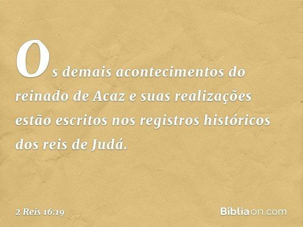 Os demais acontecimentos do reinado de Acaz e suas realizações estão escritos nos registros históricos dos reis de Judá. -- 2 Reis 16:19