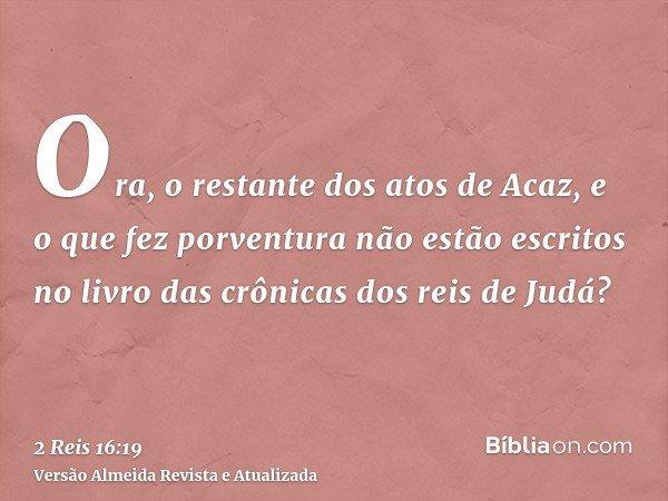 Ora, o restante dos atos de Acaz, e o que fez porventura não estão escritos no livro das crônicas dos reis de Judá?
