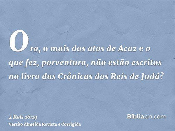 Ora, o mais dos atos de Acaz e o que fez, porventura, não estão escritos no livro das Crônicas dos Reis de Judá?