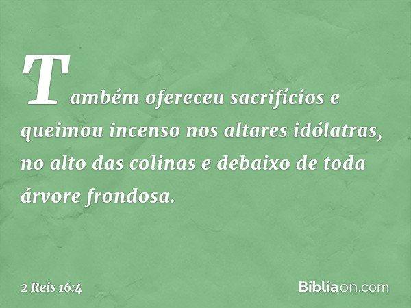 Também ofereceu sacrifícios e queimou incenso nos altares idólatras, no alto das colinas e debaixo de toda árvore frondosa. -- 2 Reis 16:4
