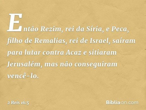 Então Rezim, rei da Síria, e Peca, filho de Remalias, rei de Israel, saíram para lutar contra Acaz e sitiaram Jerusalém, mas não conseguiram vencê-lo. -- 2 Reis