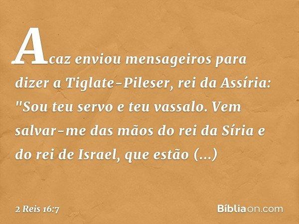 """Acaz enviou mensageiros para dizer a Tiglate-Pileser, rei da Assíria: """"Sou teu servo e teu vassalo. Vem salvar-me das mãos do rei da Síria e do rei de Israel, q"""