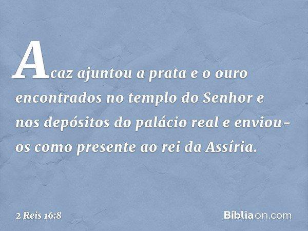 Acaz ajuntou a prata e o ouro encontrados no templo do Senhor e nos depósitos do palácio real e enviou-os como presente ao rei da Assíria. -- 2 Reis 16:8