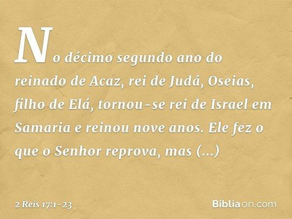 No décimo segundo ano do reinado de Acaz, rei de Judá, Oseias, filho de Elá, tornou-se rei de Israel em Samaria e reinou nove anos. Ele fez o que o Senhor repro
