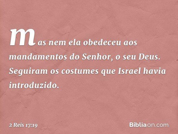 mas nem ela obedeceu aos mandamentos do Senhor, o seu Deus. Seguiram os costumes que Israel havia introduzido. -- 2 Reis 17:19