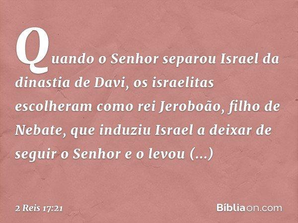 Quando o Senhor separou Israel da dinastia de Davi, os israelitas escolheram como rei Jeroboão, filho de Nebate, que induziu Israel a deixar de seguir o Senhor
