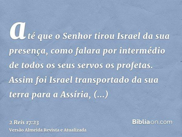 até que o Senhor tirou Israel da sua presença, como falara por intermédio de todos os seus servos os profetas. Assim foi Israel transportado da sua terra para a