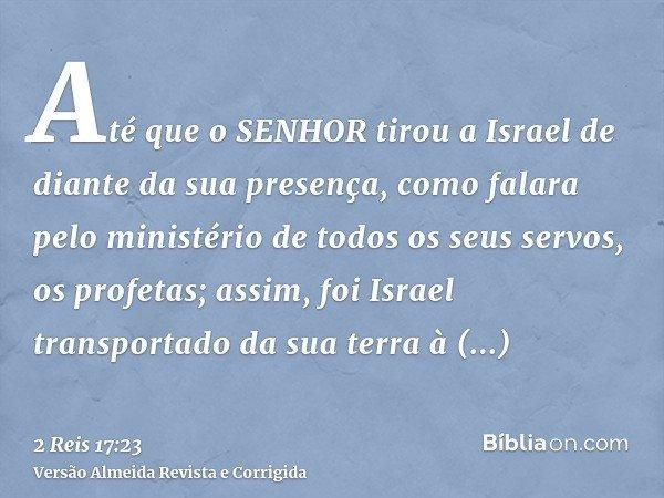 Até que o SENHOR tirou a Israel de diante da sua presença, como falara pelo ministério de todos os seus servos, os profetas; assim, foi Israel transportado da s