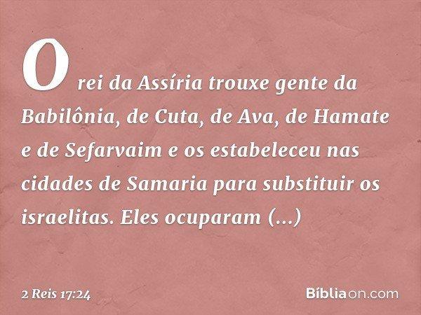O rei da Assíria trouxe gente da Babilônia, de Cuta, de Ava, de Hamate e de Sefarvaim e os estabeleceu nas cidades de Samaria para substituir os israelitas. Ele
