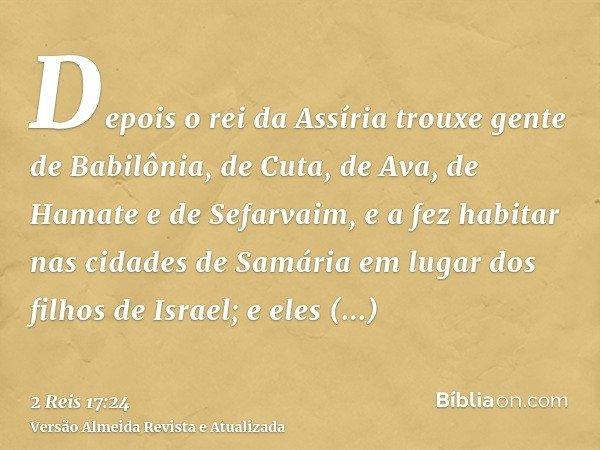 Depois o rei da Assíria trouxe gente de Babilônia, de Cuta, de Ava, de Hamate e de Sefarvaim, e a fez habitar nas cidades de Samária em lugar dos filhos de Isra