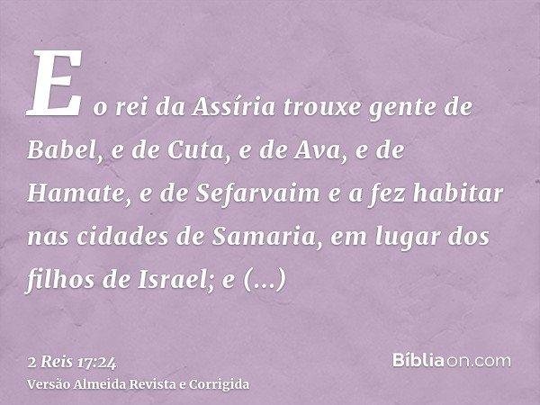 E o rei da Assíria trouxe gente de Babel, e de Cuta, e de Ava, e de Hamate, e de Sefarvaim e a fez habitar nas cidades de Samaria, em lugar dos filhos de Israel