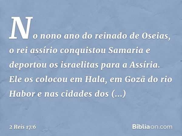 No nono ano do reinado de Oseias, o rei assírio conquistou Samaria e deportou os israelitas para a Assíria. Ele os colocou em Hala, em Gozã do rio Habor e nas c