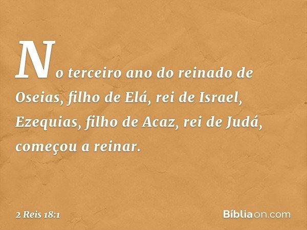 No terceiro ano do reinado de Oseias, filho de Elá, rei de Israel, Ezequias, filho de Acaz, rei de Judá, começou a reinar. -- 2 Reis 18:1