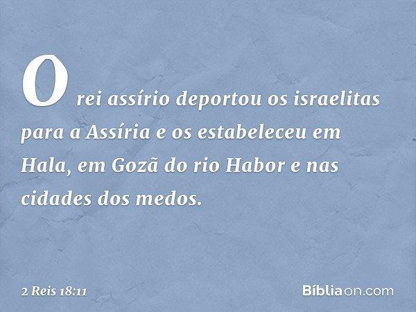 O rei assírio deportou os israelitas para a Assíria e os estabeleceu em Hala, em Gozã do rio Habor e nas cidades dos medos. -- 2 Reis 18:11