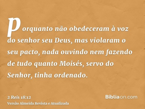 porquanto não obedeceram à voz do senhor seu Deus, mas violaram o seu pacto, nada ouvindo nem fazendo de tudo quanto Moisés, servo do Senhor, tinha ordenado.