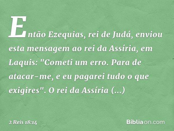"""Então Ezequias, rei de Judá, enviou esta mensagem ao rei da Assíria, em Laquis: """"Cometi um erro. Para de atacar-me, e eu pagarei tudo o que exigires"""". O rei da"""