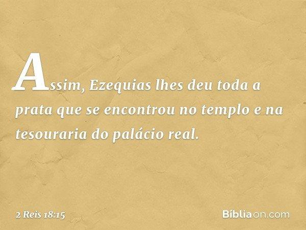 Assim, Ezequias lhes deu toda a prata que se encontrou no templo e na tesouraria do palácio real. -- 2 Reis 18:15