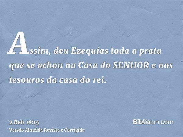Assim, deu Ezequias toda a prata que se achou na Casa do SENHOR e nos tesouros da casa do rei.
