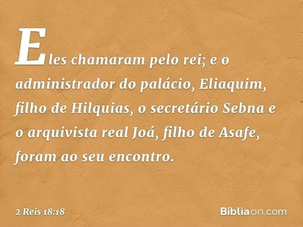 Eles chamaram pelo rei; e o administrador do palácio, Eliaquim, filho de Hilquias, o secretário Sebna e o arquivista real Joá, filho de Asafe, foram ao seu enco