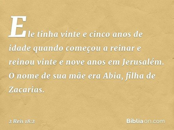 Ele tinha vinte e cinco anos de idade quando começou a reinar e reinou vinte e nove anos em Jerusalém. O nome de sua mãe era Abia, filha de Zacarias. -- 2 Reis