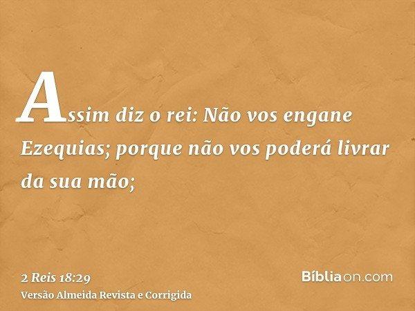 Assim diz o rei: Não vos engane Ezequias; porque não vos poderá livrar da sua mão;