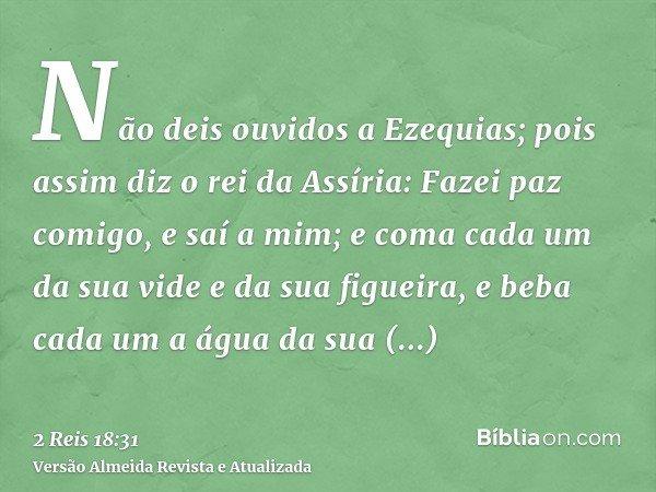 Não deis ouvidos a Ezequias; pois assim diz o rei da Assíria: Fazei paz comigo, e saí a mim; e coma cada um da sua vide e da sua figueira, e beba cada um a água