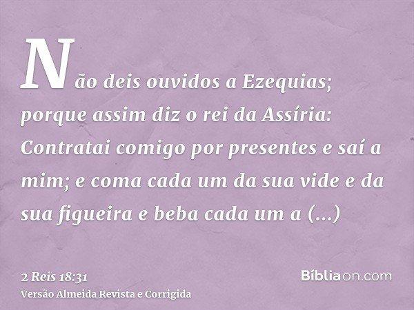 Não deis ouvidos a Ezequias; porque assim diz o rei da Assíria: Contratai comigo por presentes e saí a mim; e coma cada um da sua vide e da sua figueira e beba