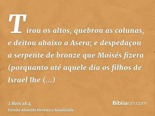 Tirou os altos, quebrou as colunas, e deitou abaixo a Asera; e despedaçou a serpente de bronze que Moisés fizera (porquanto até aquele dia os filhos de Israel l