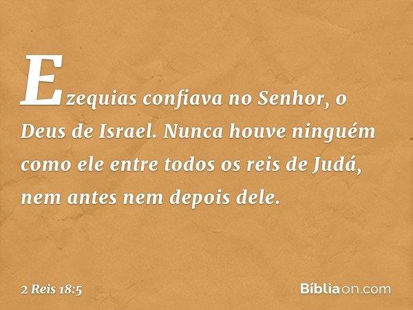 Ezequias confiava no Senhor, o Deus de Israel. Nunca houve ninguém como ele entre todos os reis de Judá, nem antes nem depois dele. -- 2 Reis 18:5