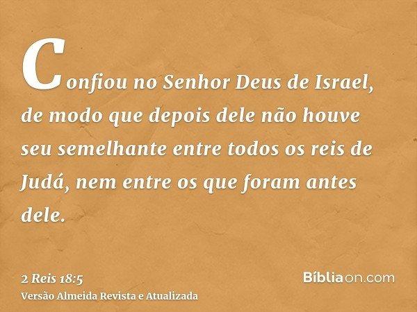 Confiou no Senhor Deus de Israel, de modo que depois dele não houve seu semelhante entre todos os reis de Judá, nem entre os que foram antes dele.