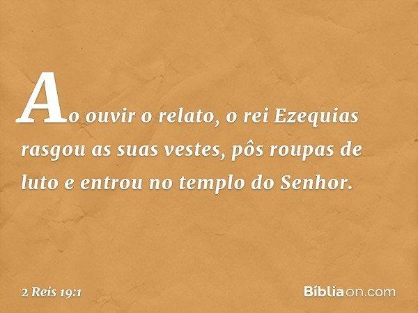 Ao ouvir o relato, o rei Ezequias rasgou as suas vestes, pôs roupas de luto e entrou no templo do Senhor. -- 2 Reis 19:1