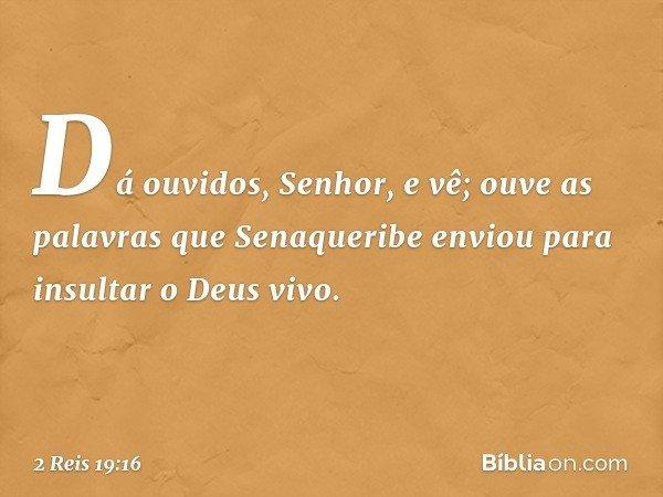 Dá ouvidos, Senhor, e vê; ouve as palavras que Senaqueribe enviou para insultar o Deus vivo. -- 2 Reis 19:16