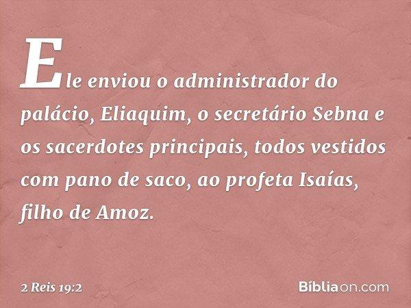 Ele enviou o administrador do palácio, Eliaquim, o secretário Sebna e os sacerdotes principais, todos vestidos com pano de saco, ao profeta Isaías, filho de Amo