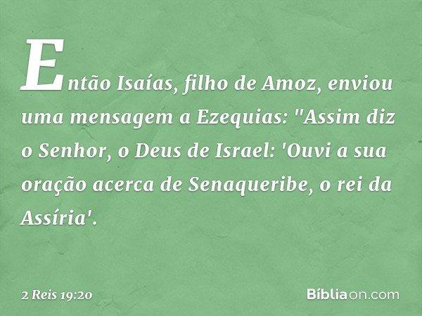 """Então Isaías, filho de Amoz, enviou uma mensagem a Ezequias: """"Assim diz o Senhor, o Deus de Israel: 'Ouvi a sua oração acerca de Senaqueribe, o rei da Assíria'."""