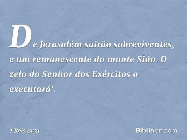 De Jerusalém sairão sobreviventes, e um remanescente do monte Sião. O zelo do Senhor dos Exércitos o executará'. -- 2 Reis 19:31