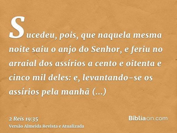 Sucedeu, pois, que naquela mesma noite saiu o anjo do Senhor, e feriu no arraial dos assírios a cento e oitenta e cinco mil deles: e, levantando-se os assírios