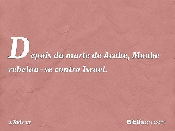 Depois da morte de Acabe, Moabe rebelou-se contra Israel. -- 2 Reis 1:1