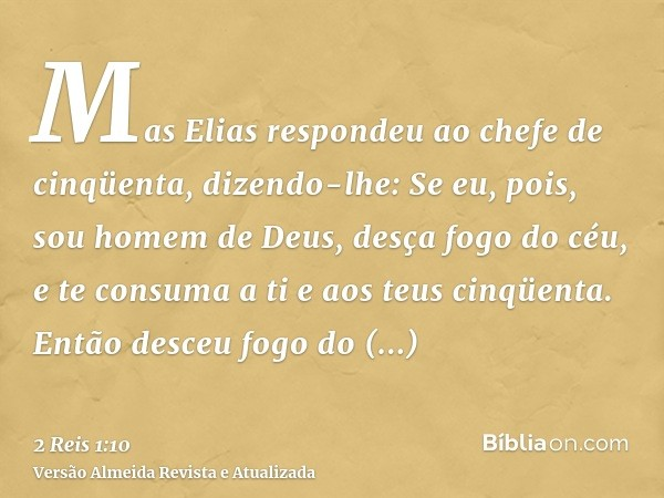 Mas Elias respondeu ao chefe de cinqüenta, dizendo-lhe: Se eu, pois, sou homem de Deus, desça fogo do céu, e te consuma a ti e aos teus cinqüenta. Então desceu