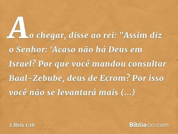 """Ao chegar, disse ao rei: """"Assim diz o Senhor: 'Acaso não há Deus em Israel? Por que você mandou consultar Baal-Zebube, deus de Ecrom? Por isso você não se levan"""